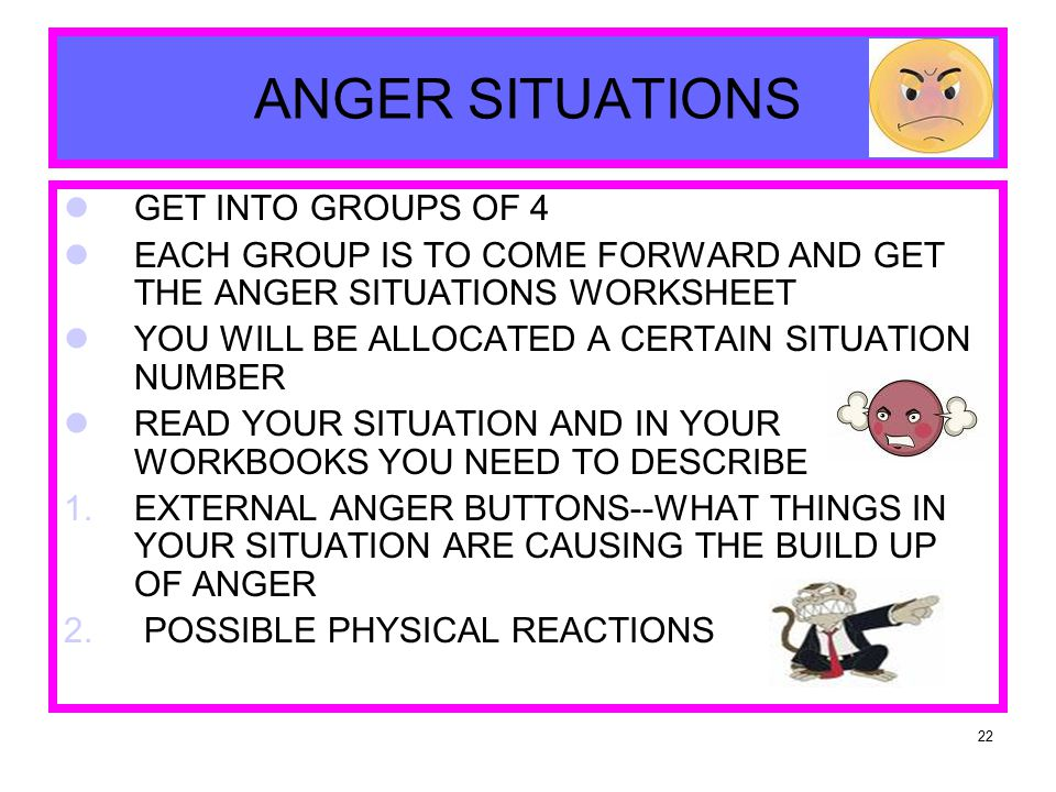 22 ANGER SITUATIONS GET INTO GROUPS OF 4 EACH GROUP IS TO COME FORWARD AND GET THE ANGER SITUATIONS WORKSHEET YOU WILL BE ALLOCATED A CERTAIN SITUATION NUMBER READ YOUR SITUATION AND IN YOUR WORKBOOKS YOU NEED TO DESCRIBE 1.EXTERNAL ANGER BUTTONS--WHAT THINGS IN YOUR SITUATION ARE CAUSING THE BUILD UP OF ANGER 2.