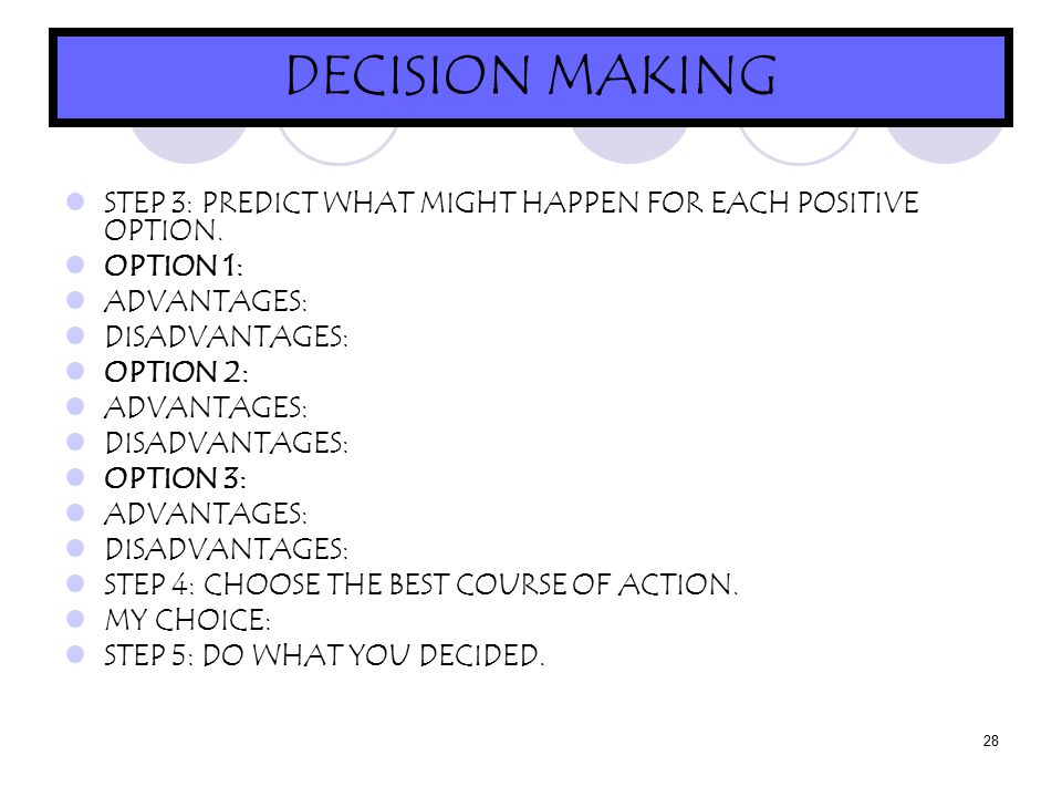 28 DECISION MAKING STEP 3: PREDICT WHAT MIGHT HAPPEN FOR EACH POSITIVE OPTION.