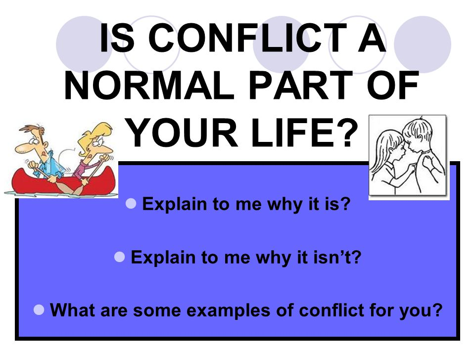 IS CONFLICT A NORMAL PART OF YOUR LIFE. 34 Explain to me why it is.