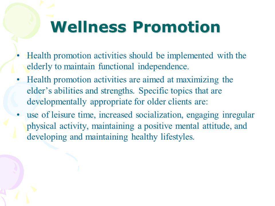 Wellness Promotion Health promotion activities should be implemented with the elderly to maintain functional independence. Health promotion activities