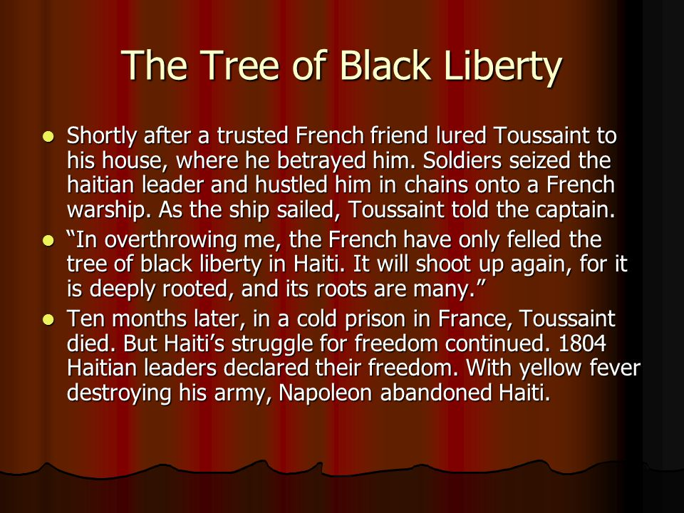 The Tree of Black Liberty Shortly after a trusted French friend lured Toussaint to his house, where he betrayed him. Soldiers seized the haitian leade
