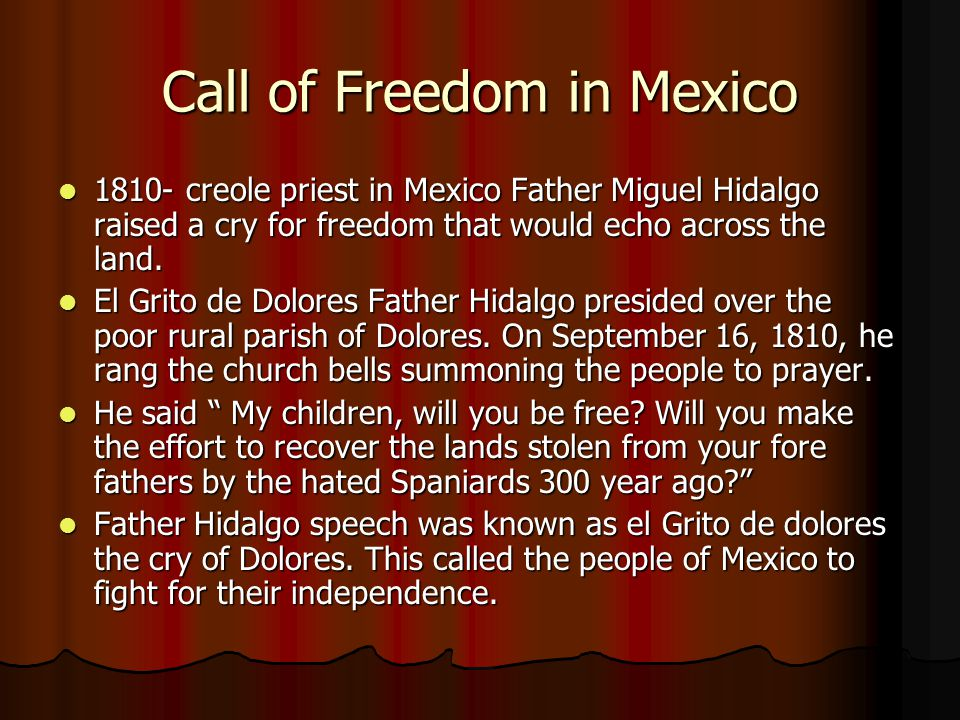 Call of Freedom in Mexico 1810- creole priest in Mexico Father Miguel Hidalgo raised a cry for freedom that would echo across the land. 1810- creole p
