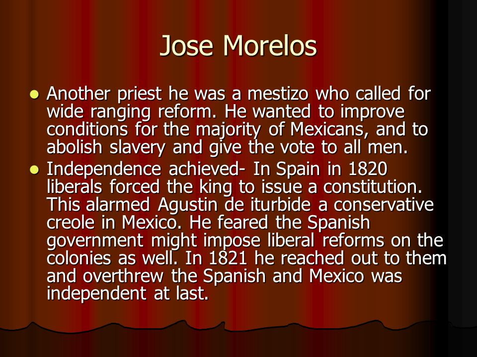 Jose Morelos Another priest he was a mestizo who called for wide ranging reform. He wanted to improve conditions for the majority of Mexicans, and to