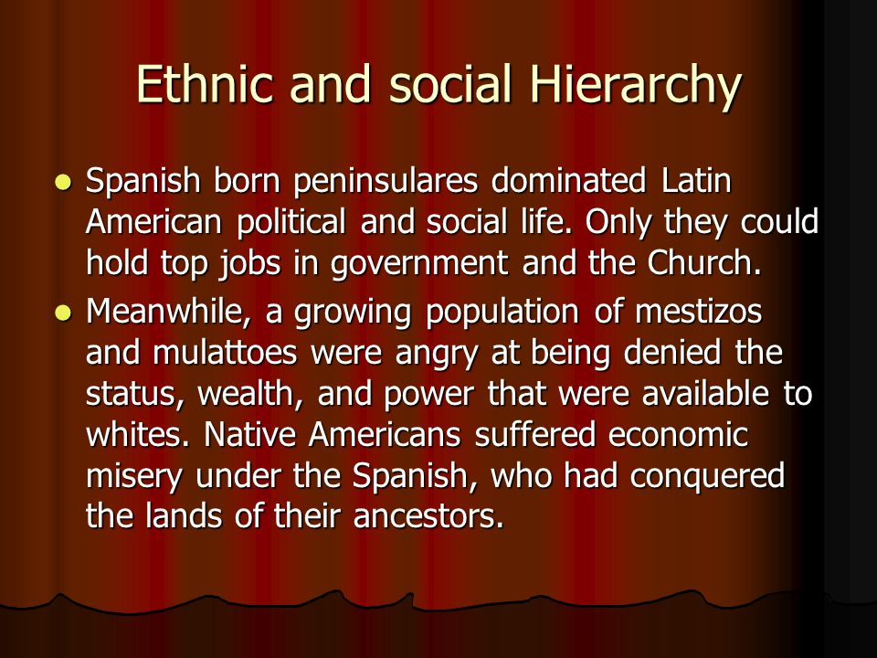 Ethnic and social Hierarchy Spanish born peninsulares dominated Latin American political and social life. Only they could hold top jobs in government