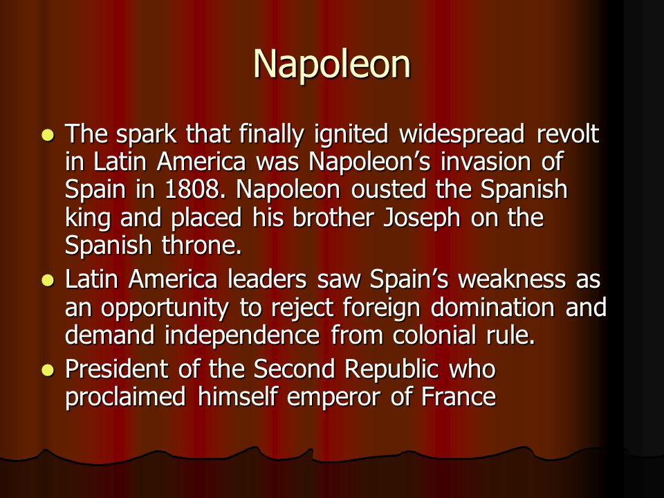 Napoleon The spark that finally ignited widespread revolt in Latin America was Napoleon's invasion of Spain in 1808. Napoleon ousted the Spanish king
