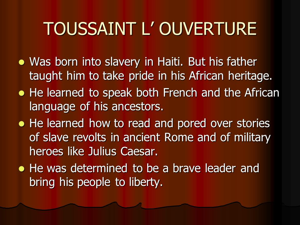 TOUSSAINT L' OUVERTURE Was born into slavery in Haiti. But his father taught him to take pride in his African heritage. Was born into slavery in Haiti