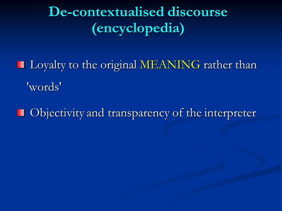 De-contextualised discourse (encyclopedia) Loyalty to the original MEANING rather than words Loyalty to the original MEANING rather than words Objectivity and transparency of the interpreter Objectivity and transparency of the interpreter