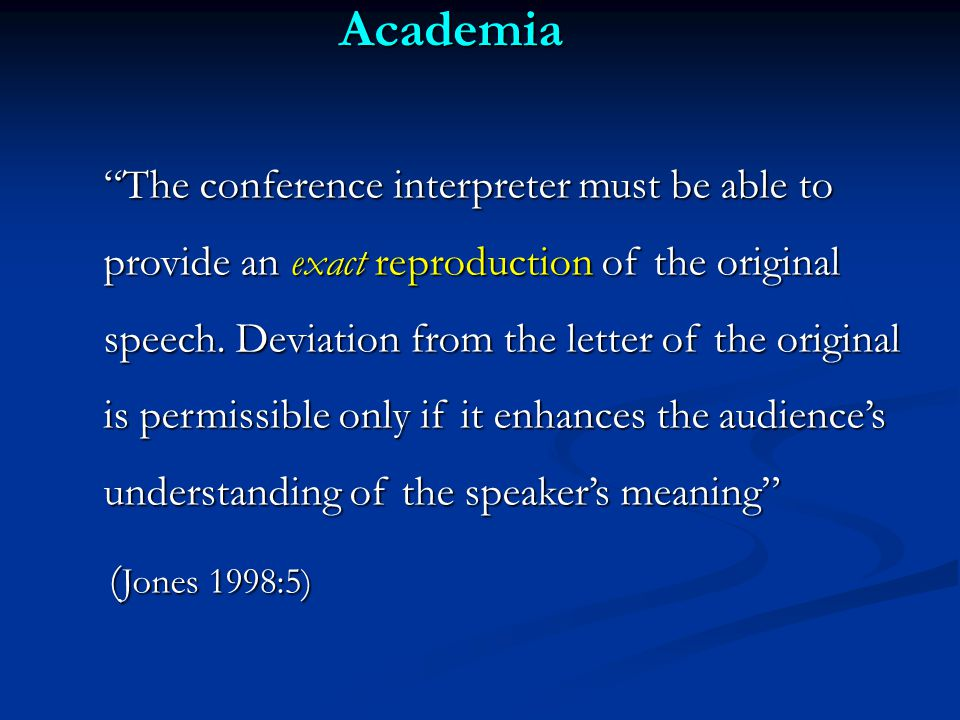 Academia The conference interpreter must be able to provide an exact reproduction of the original speech.