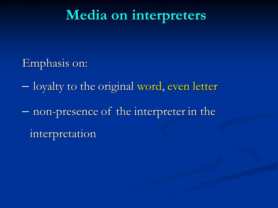 Media on interpreters Emphasis on: – loyalty to the original word, even letter – non-presence of the interpreter in the interpretation