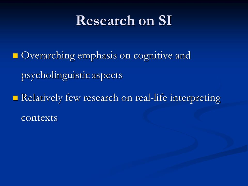 Research on SI Overarching emphasis on cognitive and psycholinguistic aspects Overarching emphasis on cognitive and psycholinguistic aspects Relatively few research on real-life interpreting contexts Relatively few research on real-life interpreting contexts