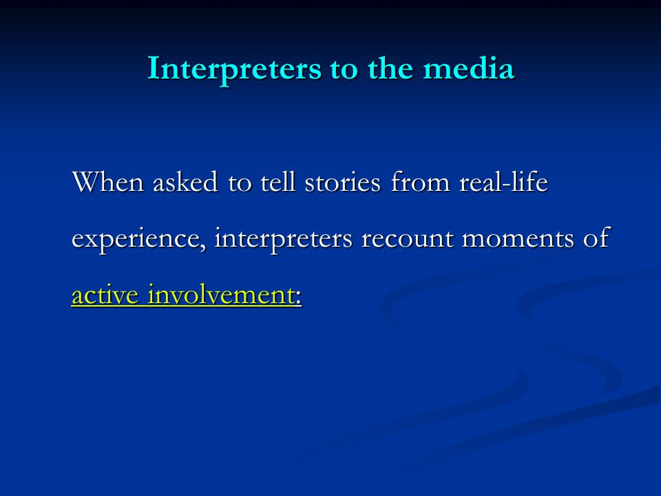 Interpreters to the media When asked to tell stories from real-life experience, interpreters recount moments of active involvement: When asked to tell stories from real-life experience, interpreters recount moments of active involvement:
