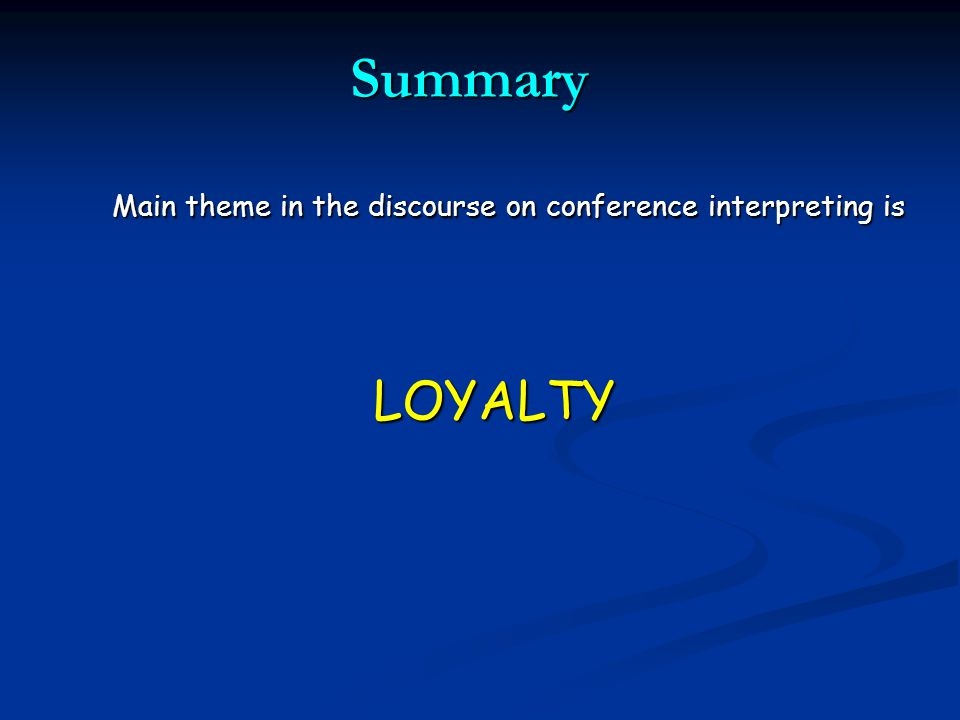 Summary Main theme in the discourse on conference interpreting is LOYALTY