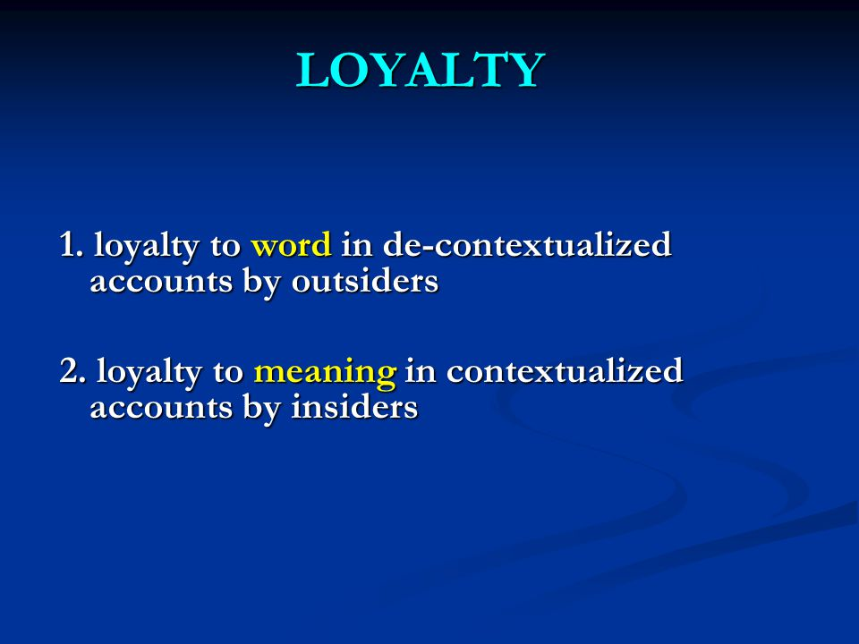 LOYALTY 1.loyalty to word in de-contextualized accounts by outsiders 2.