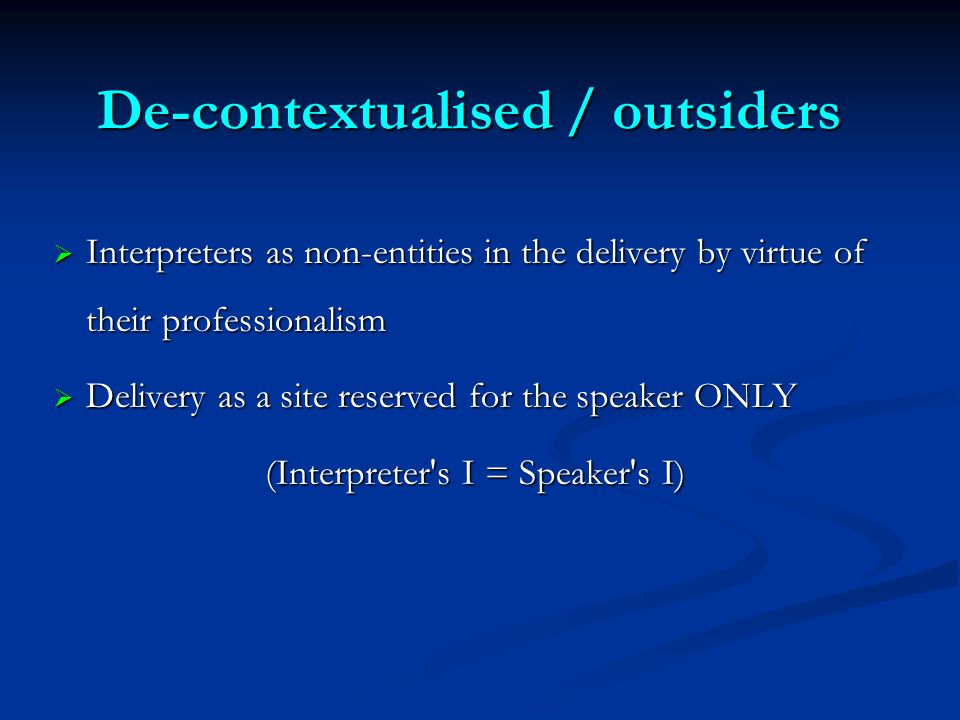 De-contextualised / outsiders  Interpreters as non-entities in the delivery by virtue of their professionalism  Delivery as a site reserved for the speaker ONLY (Interpreter s I = Speaker s I)
