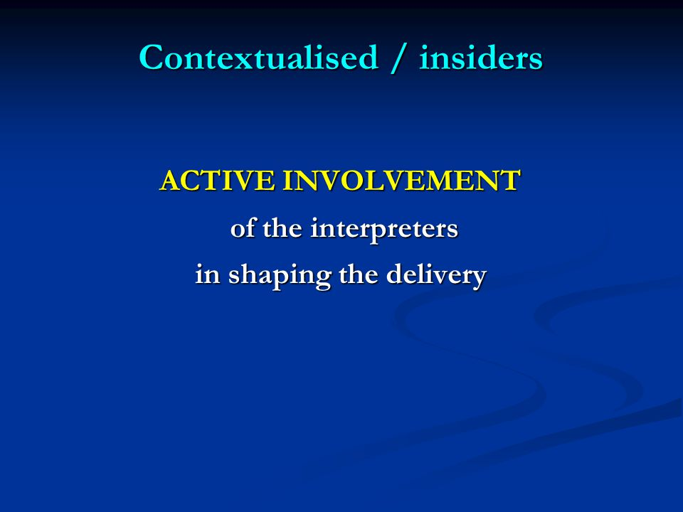 Contextualised / insiders ACTIVE INVOLVEMENT of the interpreters of the interpreters in shaping the delivery