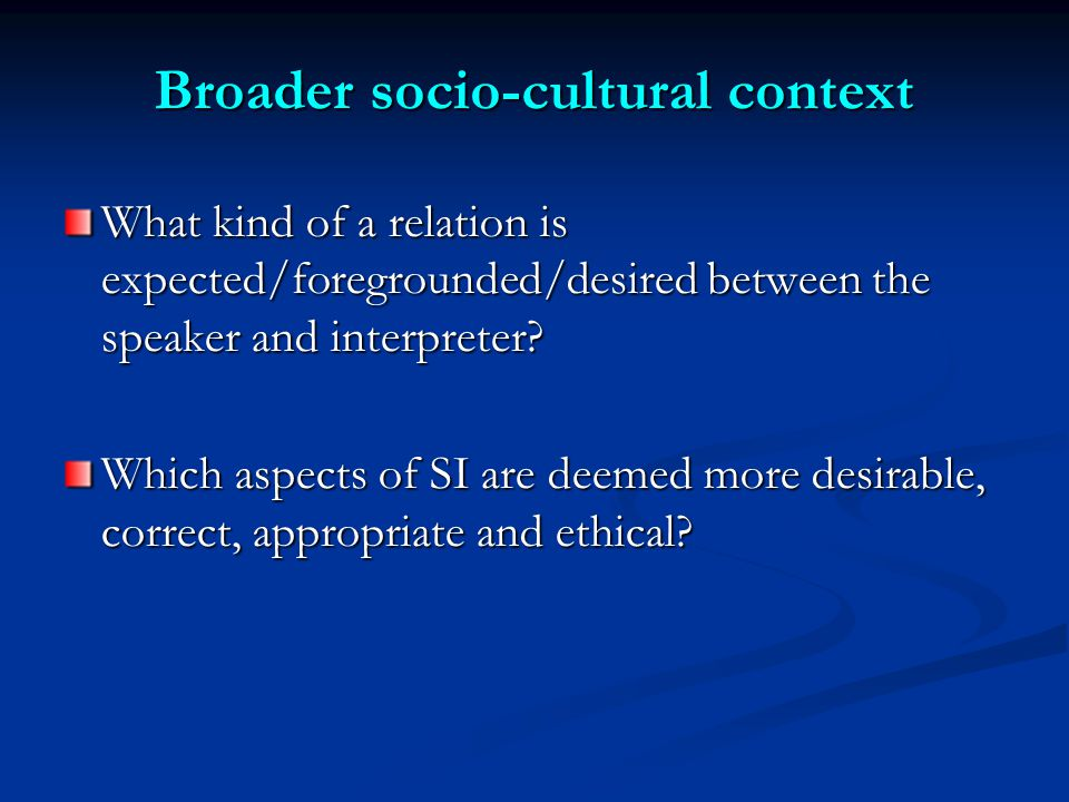 Broader socio-cultural context What kind of a relation is expected/foregrounded/desired between the speaker and interpreter.