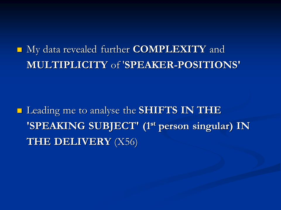 My data revealed further COMPLEXITY and MULTIPLICITY of SPEAKER-POSITIONS My data revealed further COMPLEXITY and MULTIPLICITY of SPEAKER-POSITIONS Leading me to analyse the SHIFTS IN THE SPEAKING SUBJECT (1 st person singular) IN THE DELIVERY (X56) Leading me to analyse the SHIFTS IN THE SPEAKING SUBJECT (1 st person singular) IN THE DELIVERY (X56)