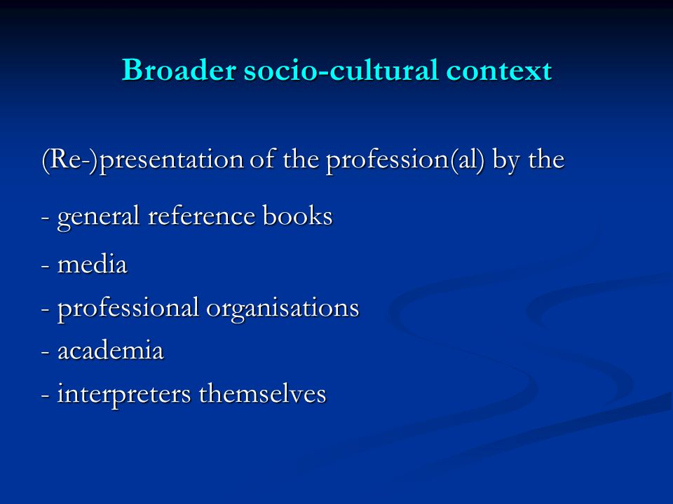 Broader socio-cultural context (Re-)presentation of the profession(al) by the - general reference books - media - professional organisations - academia - interpreters themselves