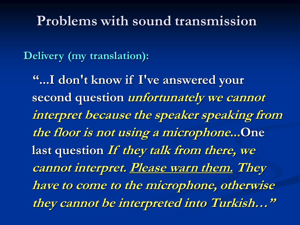 Problems with sound transmission Delivery (my translation): ...I don t know if I ve answered your second question unfortunately we cannot interpret because the speaker speaking from the floor is not using a microphone...One last question If they talk from there, we cannot interpret.