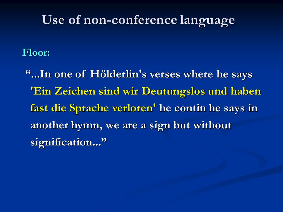 Use of non-conference language Floor: ...In one of Hölderlin s verses where he says Ein Zeichen sind wir Deutungslos und haben fast die Sprache verloren he contin he says in another hymn, we are a sign but without signification... ...In one of Hölderlin s verses where he says Ein Zeichen sind wir Deutungslos und haben fast die Sprache verloren he contin he says in another hymn, we are a sign but without signification...