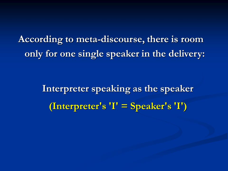 According to meta-discourse, there is room only for one single speaker in the delivery: Interpreter speaking as the speaker (Interpreter s I = Speaker s I )