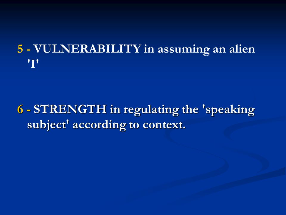 5 - VULNERABILITY in assuming an alien I 6 - STRENGTH in regulating the speaking subject according to context.