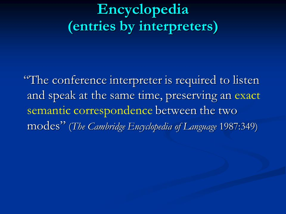 Encyclopedia (entries by interpreters) The conference interpreter is required to listen and speak at the same time, preserving an between the two modes (The Cambridge Encyclopedia of Language 1987:349) The conference interpreter is required to listen and speak at the same time, preserving an exact semantic correspondence between the two modes (The Cambridge Encyclopedia of Language 1987:349)