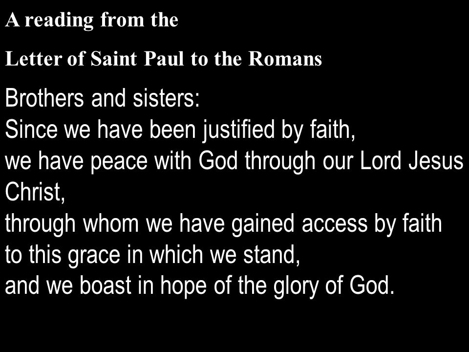 A reading from the Letter of Saint Paul to the Romans Brothers and sisters: Since we have been justified by faith, we have peace with God through our Lord Jesus Christ, through whom we have gained access by faith to this grace in which we stand, and we boast in hope of the glory of God.
