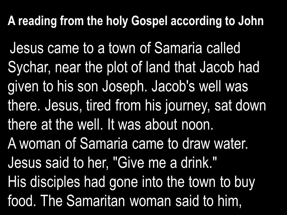 A reading from the holy Gospel according to John Jesus came to a town of Samaria called Sychar, near the plot of land that Jacob had given to his son Joseph.