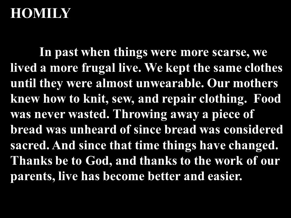 HOMILY In past when things were more scarse, we lived a more frugal live. We kept the same clothes until they were almost unwearable. Our mothers knew