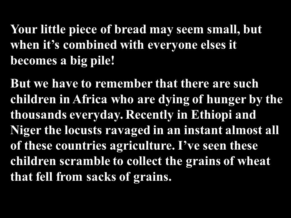 Your little piece of bread may seem small, but when it's combined with everyone elses it becomes a big pile! But we have to remember that there are su