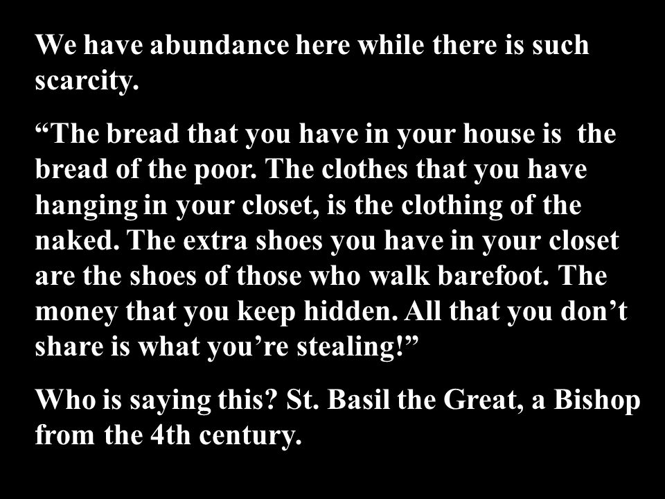 """We have abundance here while there is such scarcity. """"The bread that you have in your house is the bread of the poor. The clothes that you have hangin"""