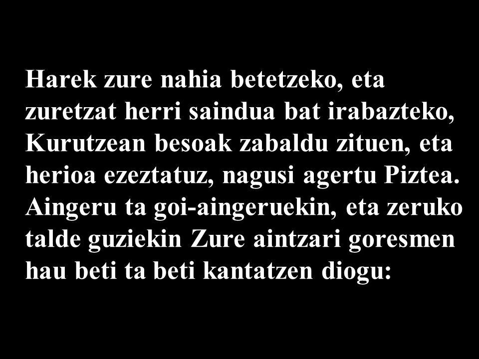 Harek zure nahia betetzeko, eta zuretzat herri saindua bat irabazteko, Kurutzean besoak zabaldu zituen, eta herioa ezeztatuz, nagusi agertu Piztea.