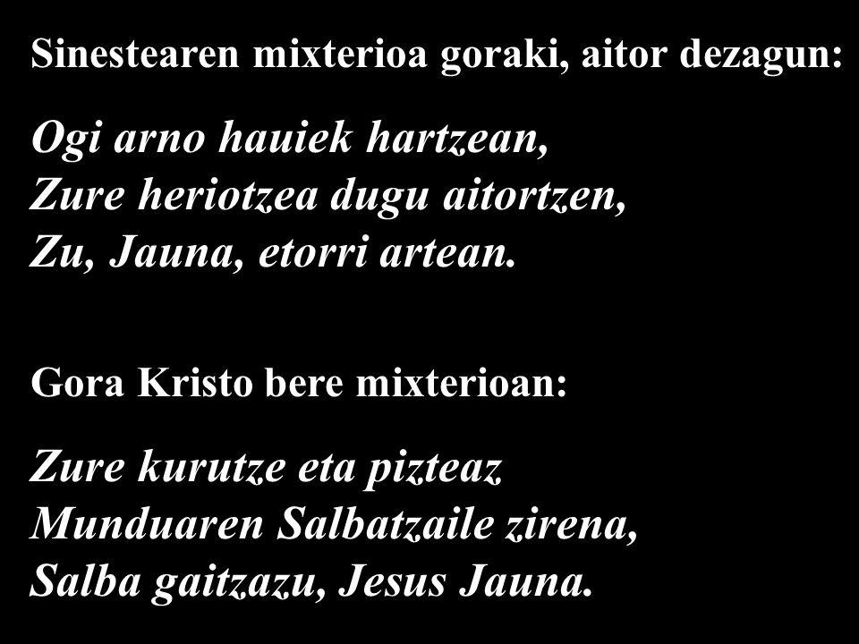 Sinestearen mixterioa goraki, aitor dezagun: Ogi arno hauiek hartzean, Zure heriotzea dugu aitortzen, Zu, Jauna, etorri artean.