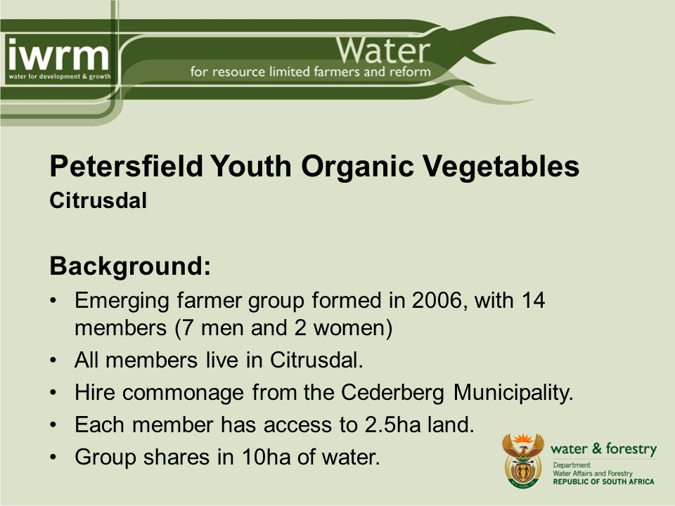 Petersfield Youth Organic Vegetables Citrusdal Background: Emerging farmer group formed in 2006, with 14 members (7 men and 2 women) All members live in Citrusdal.