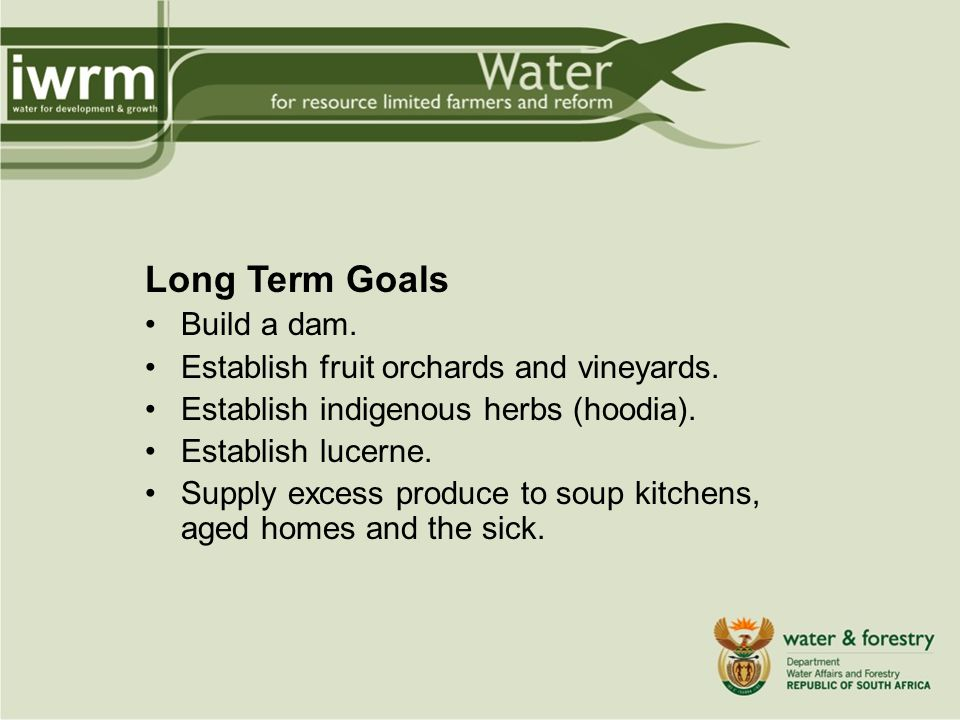 Long Term Goals Build a dam. Establish fruit orchards and vineyards.
