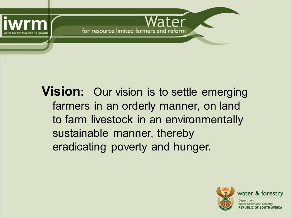 Vision : Our vision is to settle emerging farmers in an orderly manner, on land to farm livestock in an environmentally sustainable manner, thereby eradicating poverty and hunger.