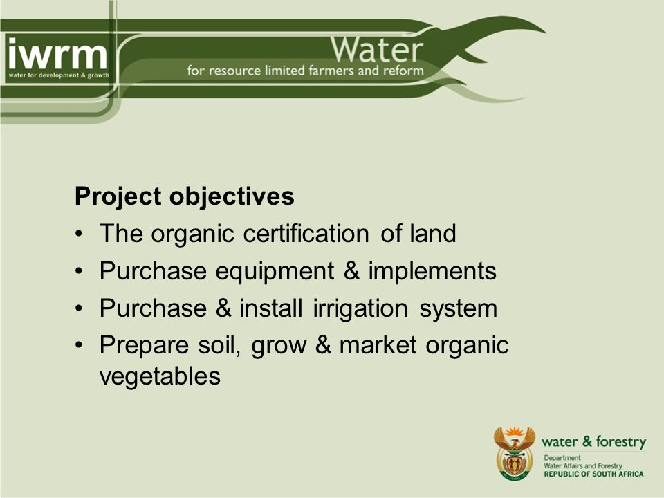 Project objectives The organic certification of land Purchase equipment & implements Purchase & install irrigation system Prepare soil, grow & market organic vegetables
