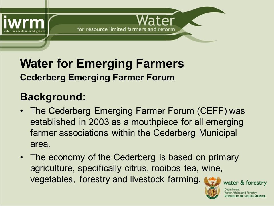 Water for Emerging Farmers Cederberg Emerging Farmer Forum Background: The Cederberg Emerging Farmer Forum (CEFF) was established in 2003 as a mouthpiece for all emerging farmer associations within the Cederberg Municipal area.