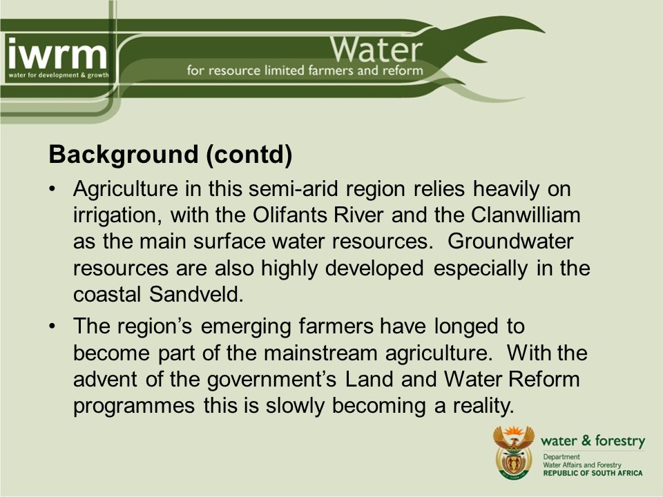 Background (contd) Agriculture in this semi-arid region relies heavily on irrigation, with the Olifants River and the Clanwilliam as the main surface water resources.