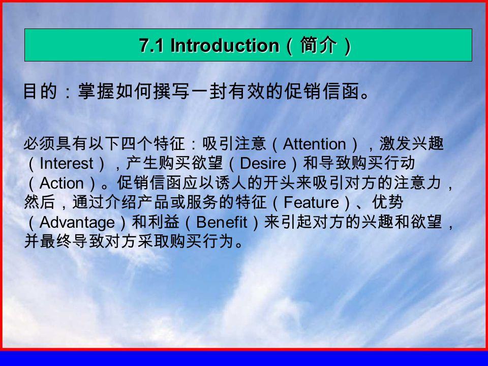 7.1 Introduction (简介) 目的:掌握如何撰写一封有效的促销信函。 必须具有以下四个特征:吸引注意( Attention ),激发兴趣 ( Interest ),产生购买欲望( Desire )和导致购买行动 ( Action )。促销信函应以诱人的开头来吸引对方的注意力, 然后,通过介绍产品或服务的特征( Feature )、优势 ( Advantage )和利益( Benefit )来引起对方的兴趣和欲望, 并最终导致对方采取购买行为。