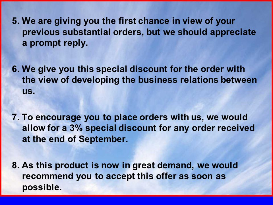 5. We are giving you the first chance in view of your previous substantial orders, but we should appreciate a prompt reply. 6. We give you this specia