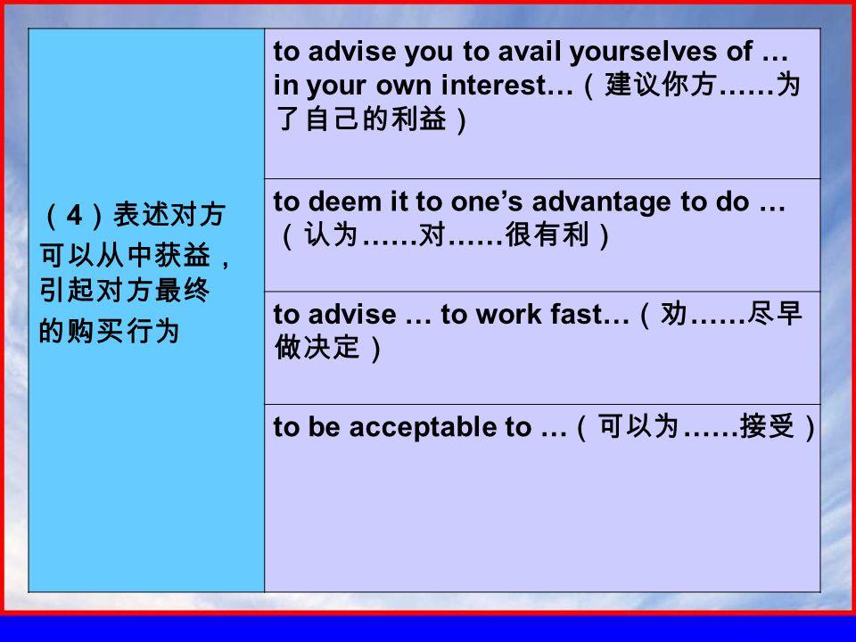 ( 4 )表述对方 可以从中获益, 引起对方最终 的购买行为 to advise you to avail yourselves of … in your own interest… (建议你方 …… 为 了自己的利益) to deem it to one's advantage to do … (认为 …… 对 …… 很有利) to advise … to work fast… (劝 …… 尽早 做决定) to be acceptable to … (可以为 …… 接受)