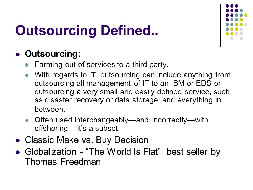 If You Decide to Outsource Make sure the supplier you choose Understands your market and your industry Is a leader in the field Has a proven track record Take your time and make sure you create a very thorough RFP Be realistic about how things will go during for the first 6-12 months