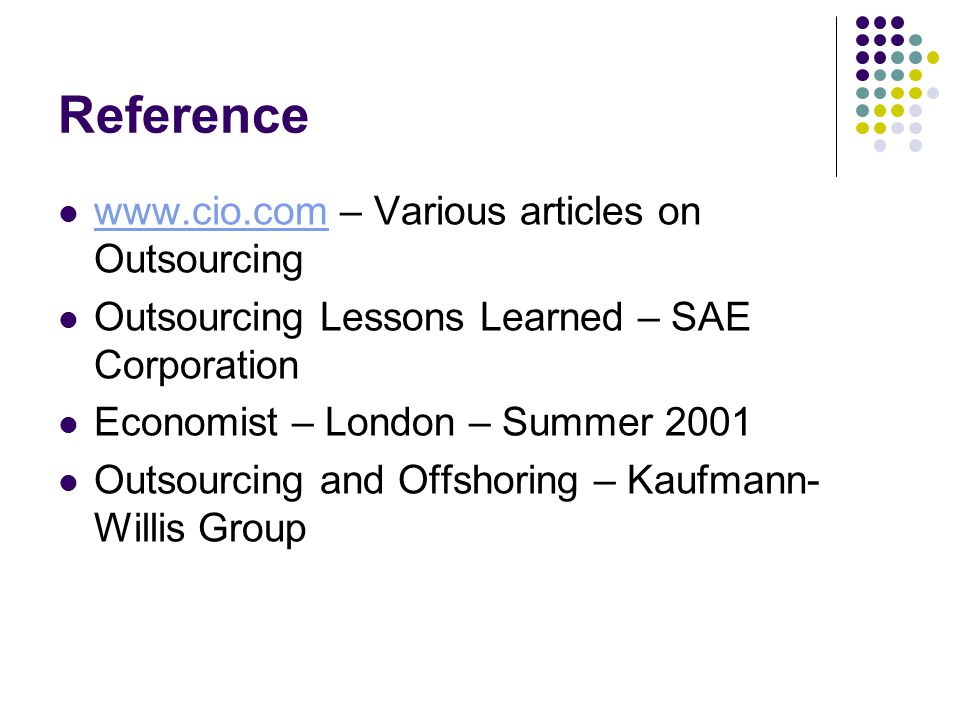 Reference www.cio.com – Various articles on Outsourcing www.cio.com Outsourcing Lessons Learned – SAE Corporation Economist – London – Summer 2001 Out