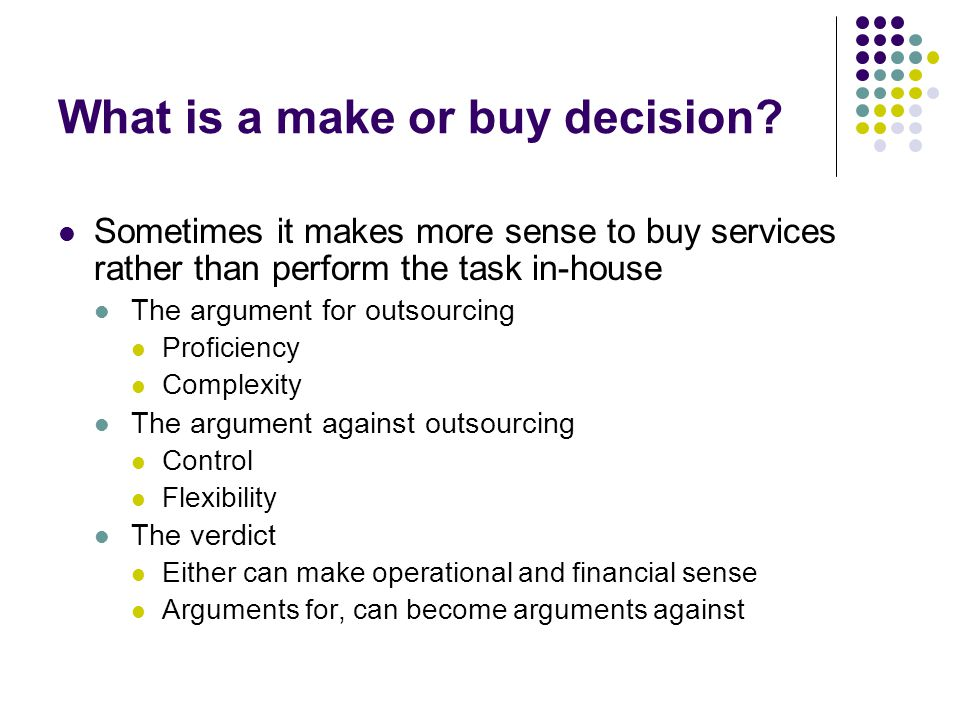 What is a make or buy decision? Sometimes it makes more sense to buy services rather than perform the task in-house The argument for outsourcing Profi
