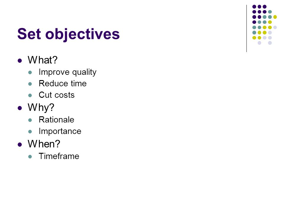 Set objectives What? Improve quality Reduce time Cut costs Why? Rationale Importance When? Timeframe