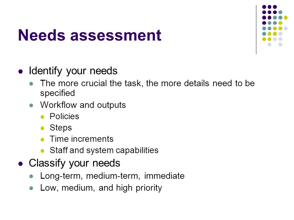 Needs assessment Identify your needs The more crucial the task, the more details need to be specified Workflow and outputs Policies Steps Time increme
