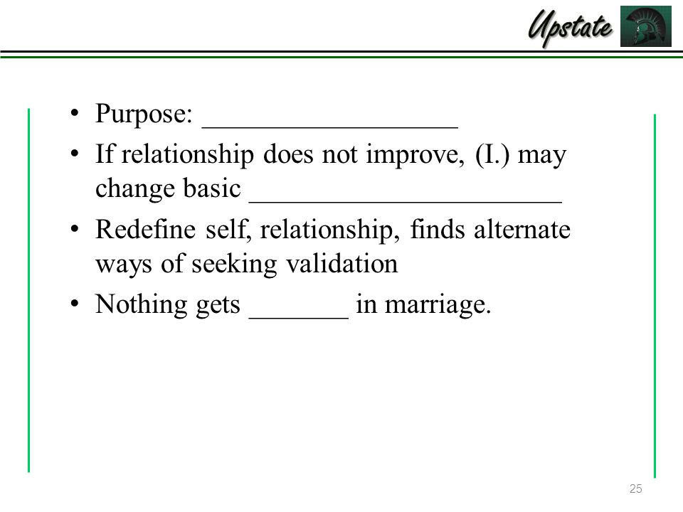 Purpose: __________________ If relationship does not improve, (I.) may change basic ______________________ Redefine self, relationship, finds alternate ways of seeking validation Nothing gets _______ in marriage.