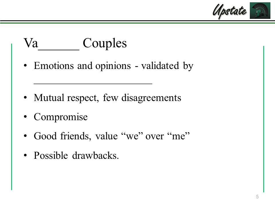 Va______ Couples Emotions and opinions - validated by ______________________ Mutual respect, few disagreements Compromise Good friends, value we over me Possible drawbacks.